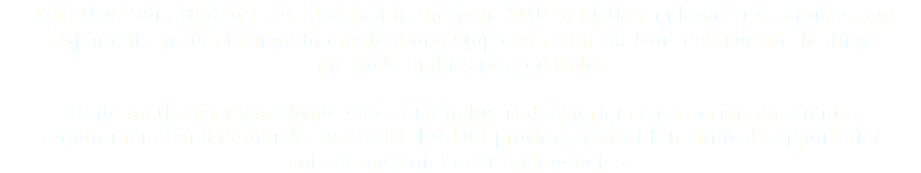 Asia NDE Sdn. Bhd. was established in the year 2010 to further enhance its services and expand its product range to create a one stop centre for all Non-destructive Testing methods and its related field. Build on the vast worldwide sales and industrial experience centering on clients requirements and demands. Asia NDE (ANDE) provides you with technical support and consultancy on latest technologies.